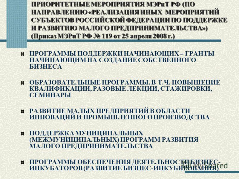 ПРИОРИТЕТНЫЕ МЕРОПРИЯТИЯ МЭРиТ РФ (ПО НАПРАВЛЕНИЮ «РЕАЛИЗАЦИЯ ИНЫХ МЕРОПРИЯТИЙ СУБЪЕКТОВ РОССИЙСКОЙ ФЕДЕРАЦИИ ПО ПОДДЕРЖКЕ И РАЗВИТИЮ МАЛОГО ПРЕДПРИНИМАТЕЛЬСТВА») (Приказ МЭРиТ РФ 119 от 25 апреля 2008 г.) ПРОГРАММЫ ПОДДЕРЖКИ НАЧИНАЮЩИХ – ГРАНТЫ НАЧИ