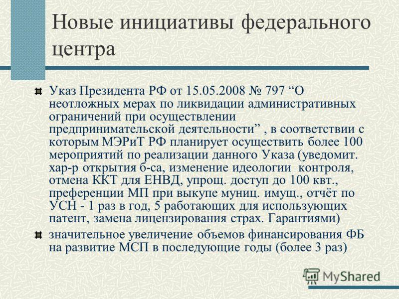 Новые инициативы федерального центра Указ Президента РФ от 15.05.2008 797 О неотложных мерах по ликвидации административных ограничений при осуществлении предпринимательской деятельности, в соответствии с которым МЭРиТ РФ планирует осуществить более