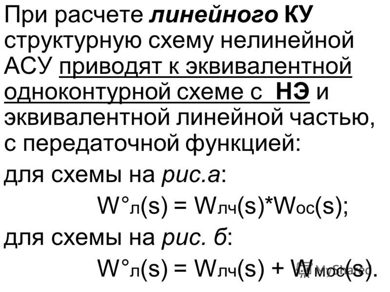 При расчете линейного КУ структурную схему нелинейной АСУ приводят к эквивалентной одноконтурной схеме с НЭ и эквивалентной линейной частью, с передаточной функцией: для схемы на рис.а: W° л (s) = W лч (s)*W ос (s); для схемы на рис. б: W° л (s) = W