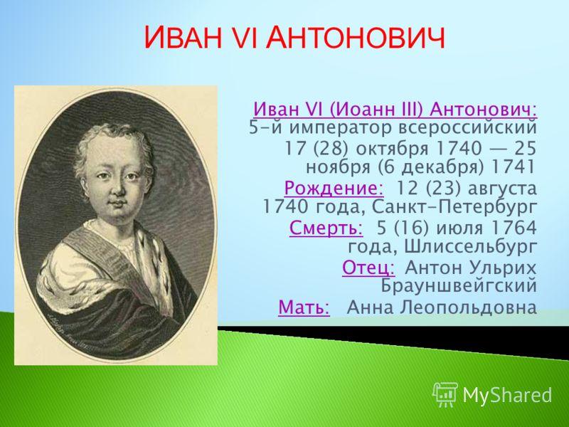Иван VI (Иоанн III) Антонович: 5-й император всероссийский 17 (28) октября 1740 25 ноября (6 декабря) 1741 Рождение: 12 (23) августа 1740 года, Санкт-Петербург Смерть: 5 (16) июля 1764 года, Шлиссельбург Отец: Антон Ульрих Брауншвейгский Мать: Анна Л