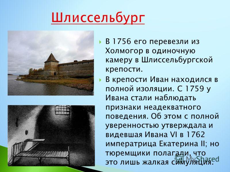 В 1756 его перевезли из Холмогор в одиночную камеру в Шлиссельбургской крепости. В крепости Иван находился в полной изоляции. С 1759 у Ивана стали наблюдать признаки неадекватного поведения. Об этом с полной уверенностью утверждала и видевшая Ивана V