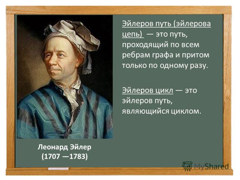 Леонард Эйлер (1707 1783) Эйлеров путь (эйлерова цепь) это путь, проходящий по всем ребрам графа и притом только по одному разу. Эйлеров цикл это эйлеров путь, являющийся циклом.