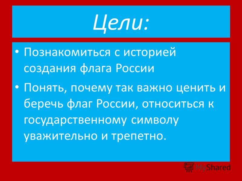 Цели: Познакомиться с историей создания флага России Понять, почему так важно ценить и беречь флаг России, относиться к государственному символу уважительно и трепетно.
