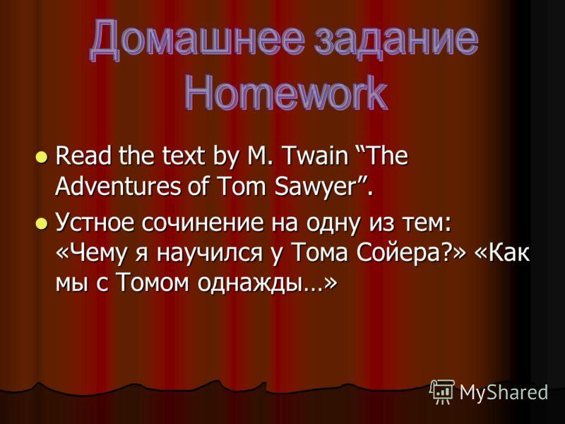 Read the text by M. Twain The Adventures of Tom Sawyer. Read the text by M. Twain The Adventures of Tom Sawyer. Устное сочинение на одну из тем: «Чему я научился у Тома Сойера?» «Как мы с Томом однажды…» Устное сочинение на одну из тем: «Чему я научи