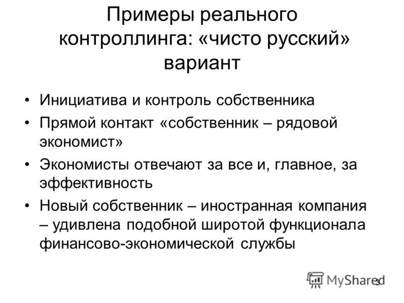 3 Примеры реального контроллинга: «чисто русский» вариант Инициатива и контроль собственника Прямой контакт «собственник – рядовой экономист» Экономисты отвечают за все и, главное, за эффективность Новый собственник – иностранная компания – удивлена