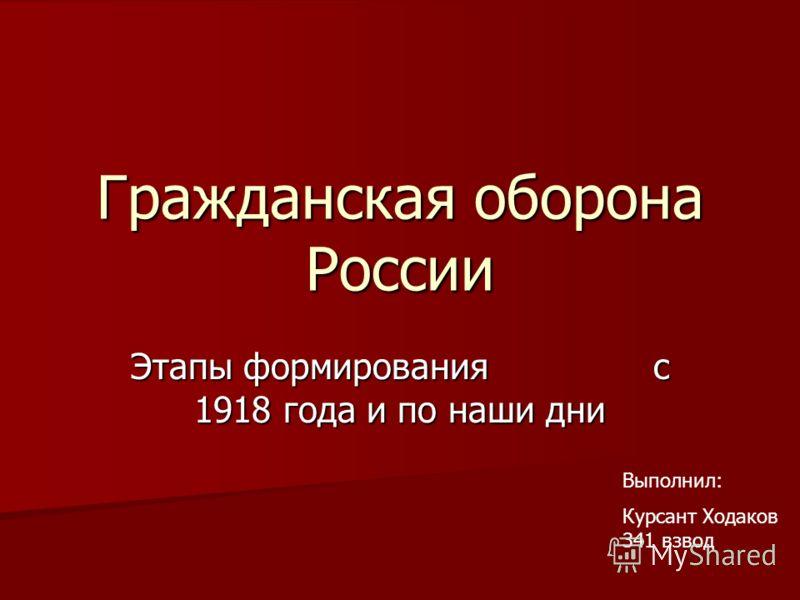 Гражданская оборона России Этапы формирования с 1918 года и по наши дни Выполнил: Курсант Ходаков 341 взвод