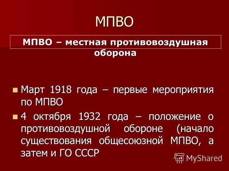 МПВО Март 1918 года – первые мероприятия по МПВО Март 1918 года – первые мероприятия по МПВО 4 октября 1932 года – положение о противовоздушной обороне (начало существования общесоюзной МПВО, а затем и ГО СССР 4 октября 1932 года – положение о против