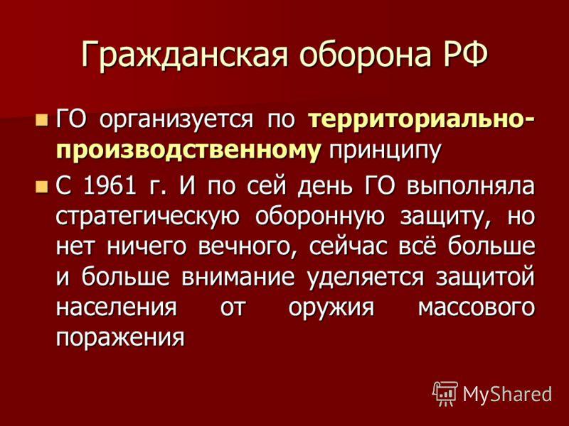 Гражданская оборона РФ ГО организуется по территориально- производственному принципу ГО организуется по территориально- производственному принципу С 1961 г. И по сей день ГО выполняла стратегическую оборонную защиту, но нет ничего вечного, сейчас всё