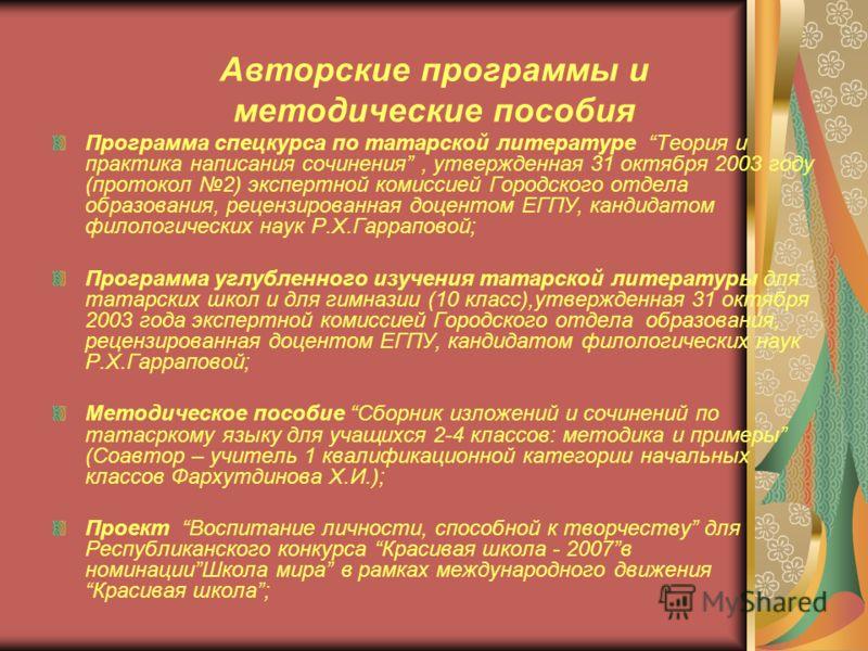Авторские программы и методические пособия Программа спецкурса по татарской литературе Теория и практика написания сочинения, утвержденная 31 октября 2003 году (протокол 2) экспертной комиссией Городского отдела образования, рецензированная доцентом