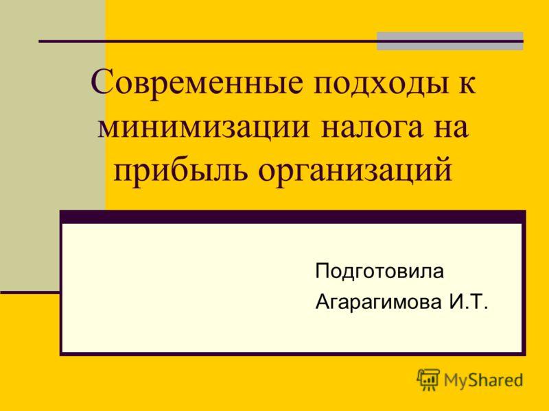 Современные подходы к минимизации налога на прибыль организаций Подготовила Агарагимова И.Т.