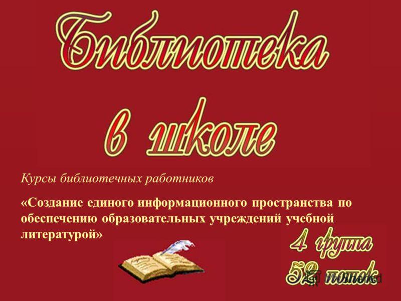 Курсы библиотечных работников «Создание единого информационного пространства по обеспечению образовательных учреждений учебной литературой»