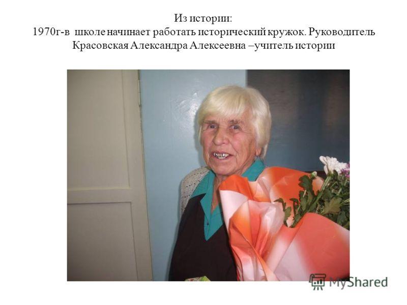 Из истории: 1970г-в школе начинает работать исторический кружок. Руководитель Красовская Александра Алексеевна –учитель истории