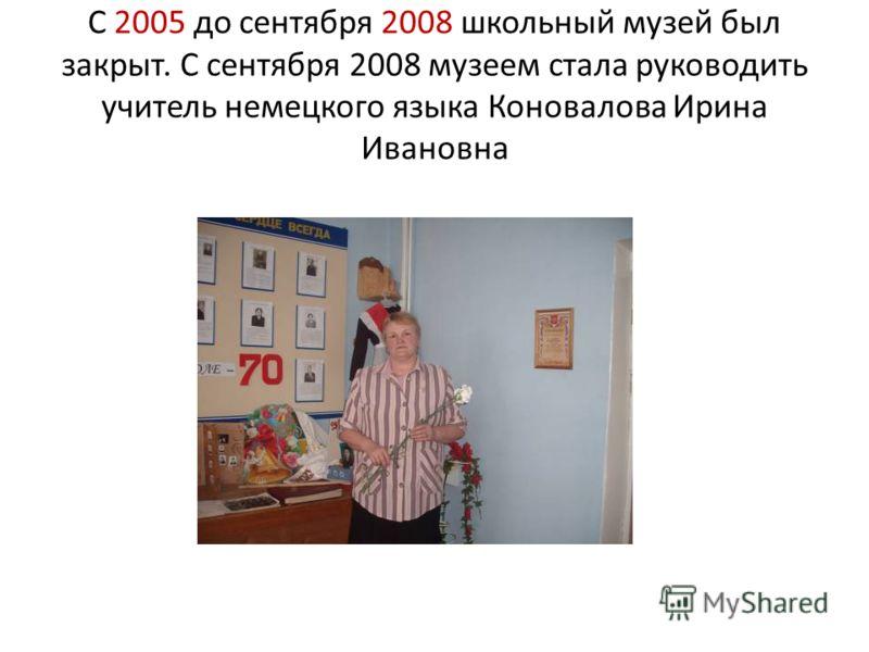 С 2005 до сентября 2008 школьный музей был закрыт. С сентября 2008 музеем стала руководить учитель немецкого языка Коновалова Ирина Ивановна