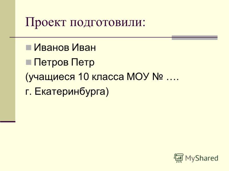 Проект подготовили: Иванов Иван Петров Петр (учащиеся 10 класса МОУ …. г. Екатеринбурга)
