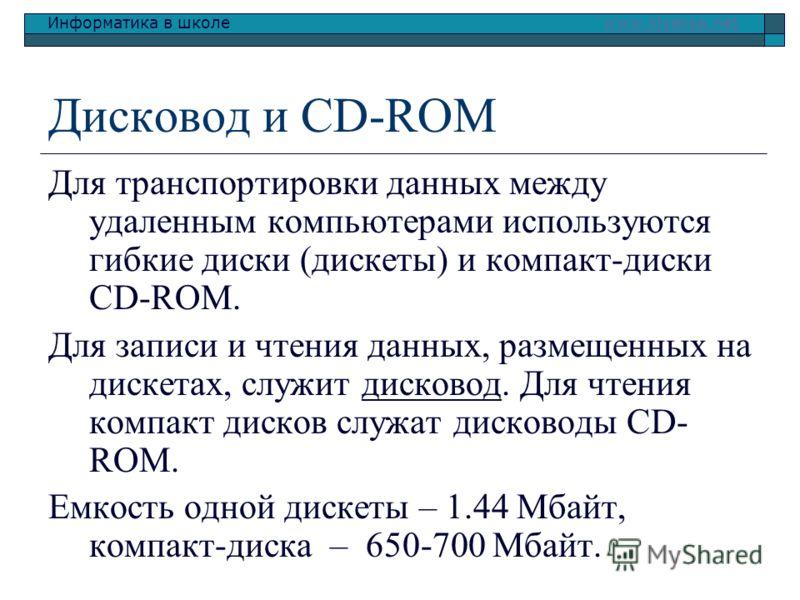 Информатика в школе www.klyaksa.netwww.klyaksa.net Дисковод и CD-ROM Для транспортировки данных между удаленным компьютерами используются гибкие диски (дискеты) и компакт-диски CD-ROM. Для записи и чтения данных, размещенных на дискетах, служит диско