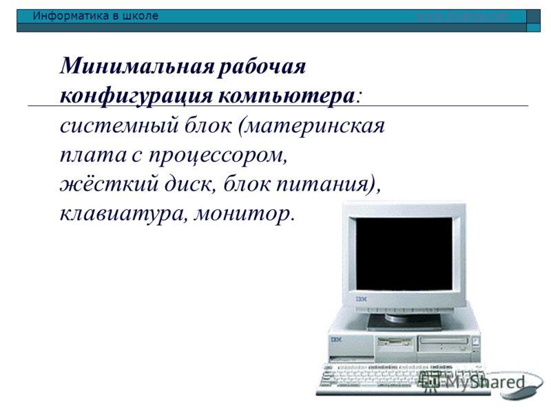 Информатика в школе www.klyaksa.netwww.klyaksa.net Минимальная рабочая конфигурация компьютера: системный блок (материнская плата с процессором, жёсткий диск, блок питания), клавиатура, монитор.