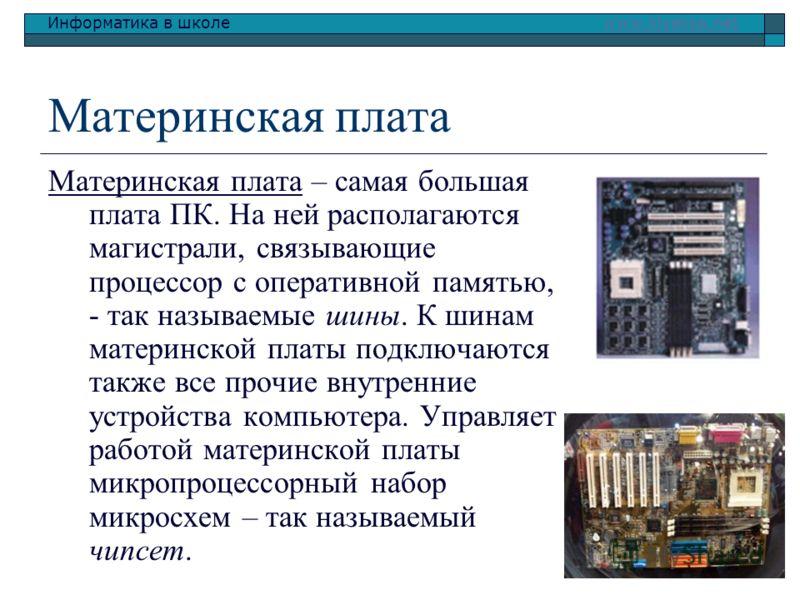 Информатика в школе www.klyaksa.netwww.klyaksa.net Материнская плата Материнская плата – самая большая плата ПК. На ней располагаются магистрали, связывающие процессор с оперативной памятью, - так называемые шины. К шинам материнской платы подключают
