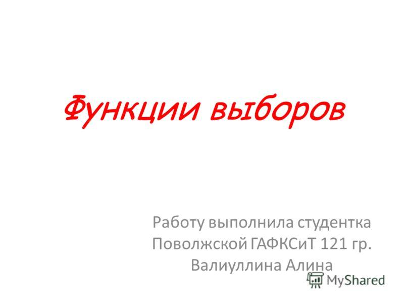 Функции выборов Работу выполнила студентка Поволжской ГАФКСиТ 121 гр. Валиуллина Алина