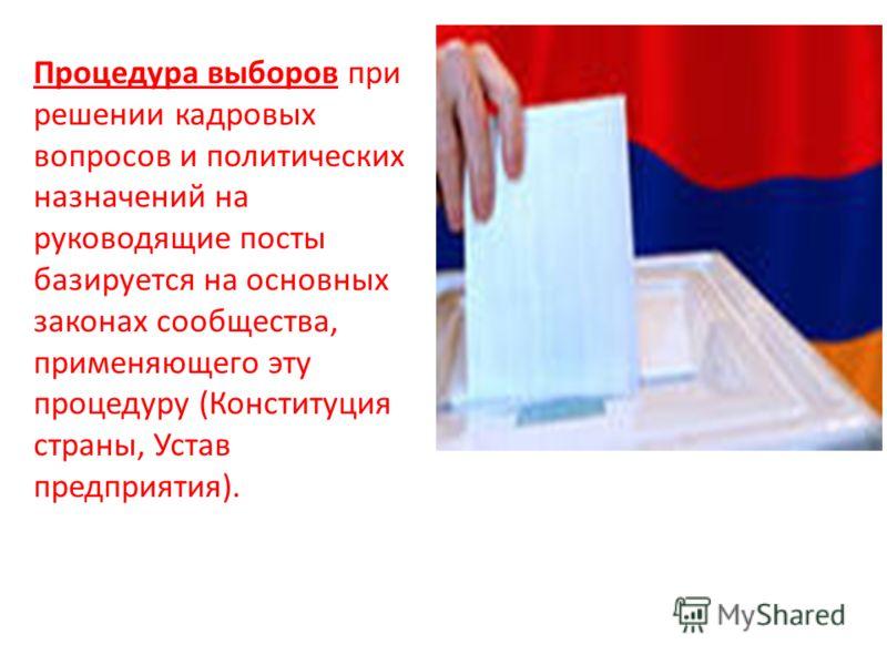 Процедура выборов при решении кадровых вопросов и политических назначений на руководящие посты базируется на основных законах сообщества, применяющего эту процедуру (Конституция страны, Устав предприятия).