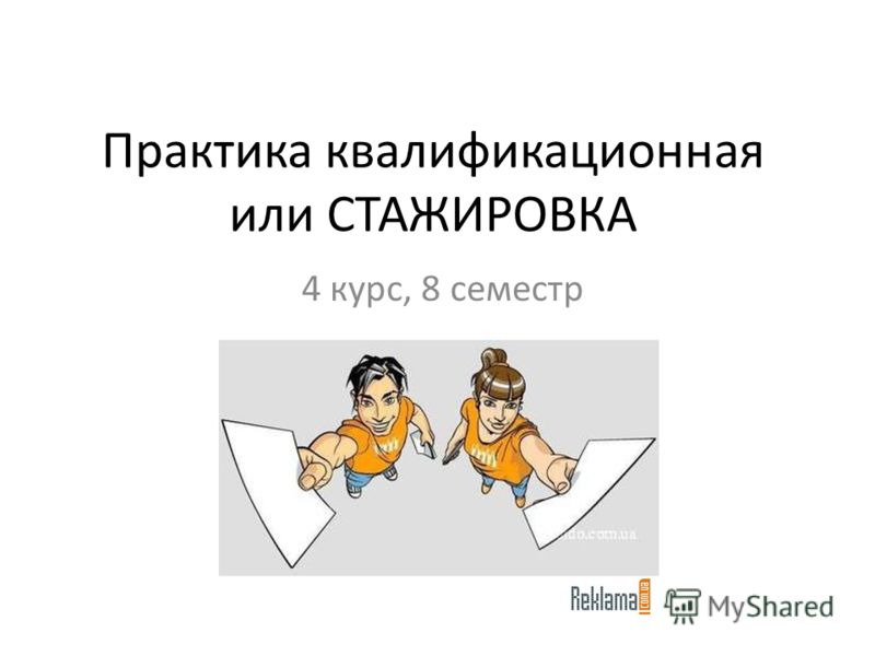 Практика квалификационная или СТАЖИРОВКА 4 курс, 8 семестр