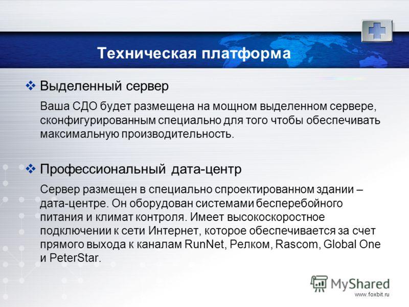 www.foxbit.ru Техническая платформа Выделенный сервер Ваша СДО будет размещена на мощном выделенном сервере, сконфигурированным специально для того чтобы обеспечивать максимальную производительность. Профессиональный дата-центр Сервер размещен в спец