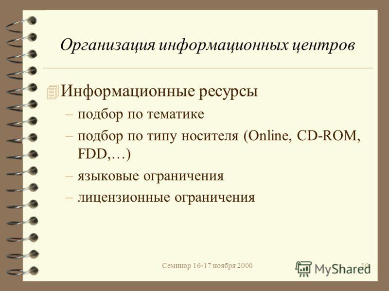 Семинар 16-17 ноября 200010 Организация информационных центров 4 Информационные ресурсы –подбор по тематике –подбор по типу носителя (Online, CD-ROM, FDD,…) –языковые ограничения –лицензионные ограничения