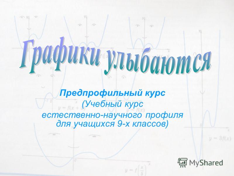 Предпрофильный курс (Учебный курс естественно-научного профиля для учащихся 9-х классов)