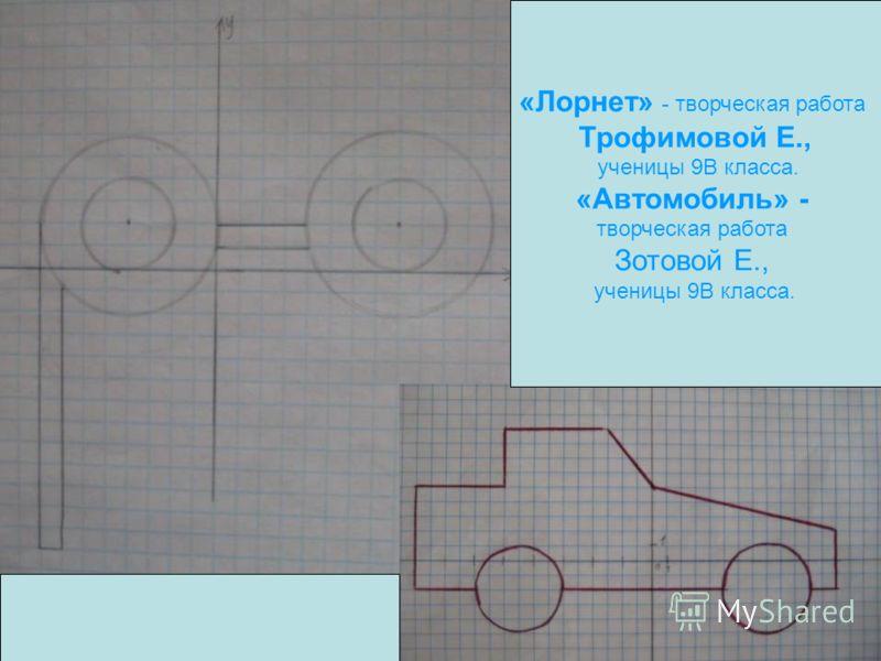 «Лорнет» - творческая работа Трофимовой Е., ученицы 9В класса. «Автомобиль» - творческая работа Зотовой Е., ученицы 9В класса.