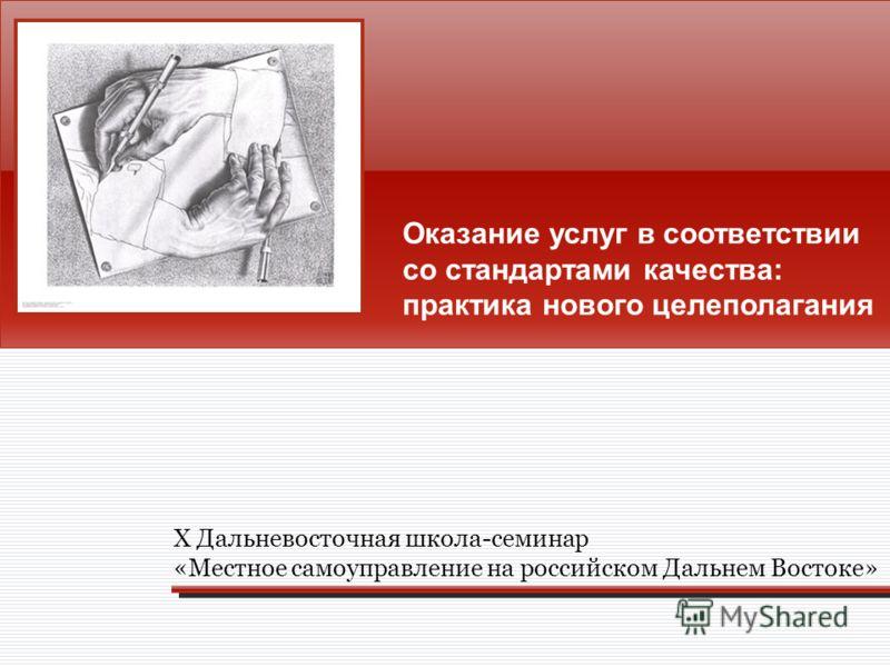 Оказание услуг в соответствии со стандартами качества: практика нового целеполагания Х Дальневосточная школа-семинар «Местное самоуправление на российском Дальнем Востоке»