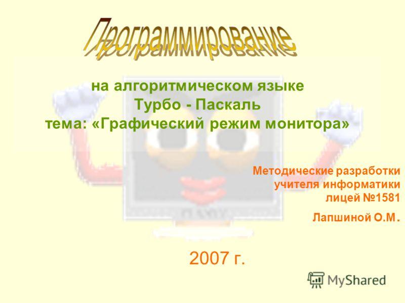 на алгоритмическом языке Турбо - Паскаль тема: «Графический режим монитора» Методические разработки учителя информатики лицей 1581 Лапшиной О.М. 2007 г.