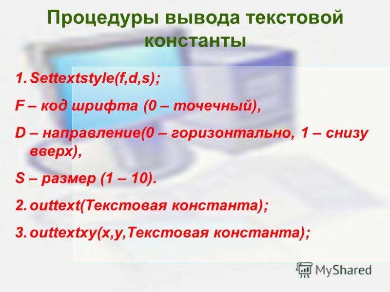 Процедуры вывода текстовой константы 1.Settextstyle(f,d,s); F – код шрифта (0 – точечный), D – направление(0 – горизонтально, 1 – снизу вверх), S – размер (1 – 10). 2.outtext(Текстовая константа); 3.outtextxy(x,y,Текстовая константа);