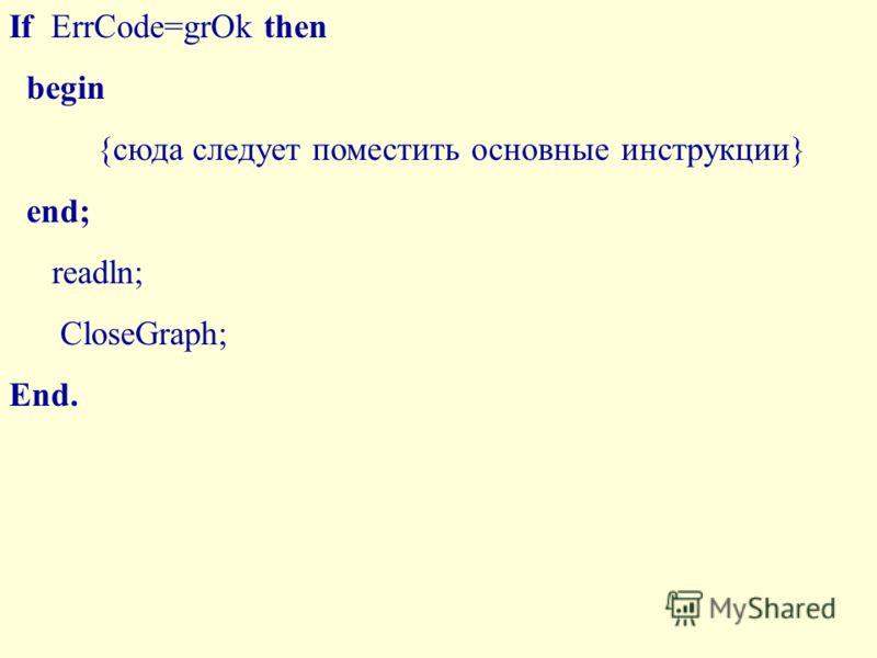 If ErrCode=grOk then begin {сюда следует поместить основные инструкции} end; readln; CloseGraph; End.