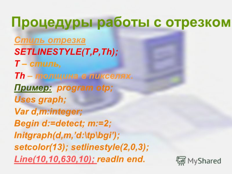 Процедуры работы с отрезком Стиль отрезка SETLINESTYLE(T,P,Th); T – стиль, Th – толщина в пикселях. Пример: program otp; Uses graph; Var d,m:integer; Begin d:=detect; m:=2; Initgraph(d,m,d:\tp\bgi); setcolor(13); setlinestyle(2,0,3); Line(10,10,630,1