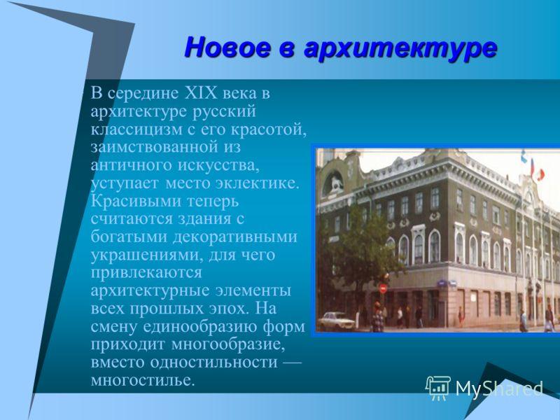 Новое в архитектуре В середине XIX века в архитектуре русский классицизм с его красотой, заимствованной из античного искусства, уступает место эклектике. Красивыми теперь считаются здания с богатыми декоративными украшениями, для чего привлекаются ар
