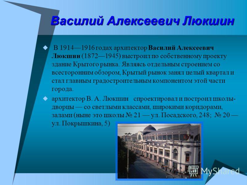 Василий Алексеевич Люкшин В 19141916 годах архитектор Василий Алексеевич Люкшин (18721945) выстроил по собственному проекту здание Крытого рынка. Являясь отдельным строением со всесторонним обзором, Крытый рынок занял целый квартал и стал главным гра