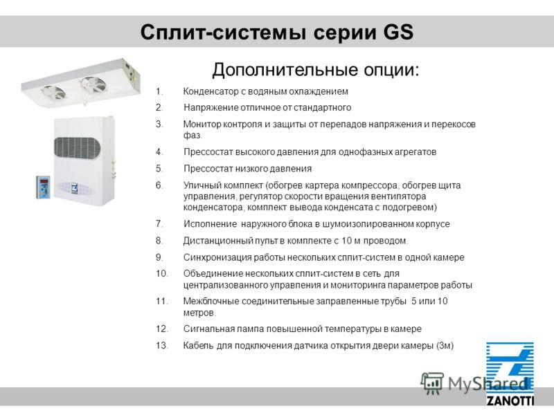 Сплит-системы серии GS Дополнительные опции: 1.Конденсатор с водяным охлаждением 2.Напряжение отличное от стандартного 3.Монитор контроля и защиты от перепадов напряжения и перекосов фаз. 4.Прессостат высокого давления для однофазных агрегатов 5.Прес