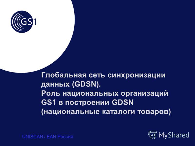 Глобальная сеть синхронизации данных (GDSN). Роль национальных организаций GS1 в построении GDSN (национальные каталоги товаров) UNISCAN / EAN Россия