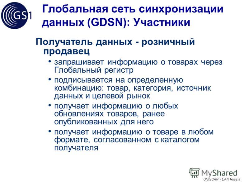 UNISCAN / EAN Russia Глобальная сеть синхронизации данных (GDSN): Участники Получатель данных - розничный продавец запрашивает информацию о товарах через Глобальный регистр подписывается на определенную комбинацию: товар, категория, источник данных и