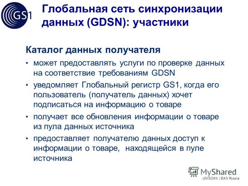 UNISCAN / EAN Russia Глобальная сеть синхронизации данных (GDSN): участники Каталог данных получателя может предоставлять услуги по проверке данных на соответствие требованиям GDSN уведомляет Глобальный регистр GS1, когда его пользователь (получатель