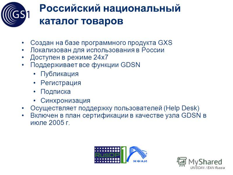 UNISCAN / EAN Russia Российский национальный каталог товаров Создан на базе программного продукта GXS Локализован для использования в России Доступен в режиме 24x7 Поддерживает все функции GDSN Публикация Регистрация Подписка Синхронизация Осуществля