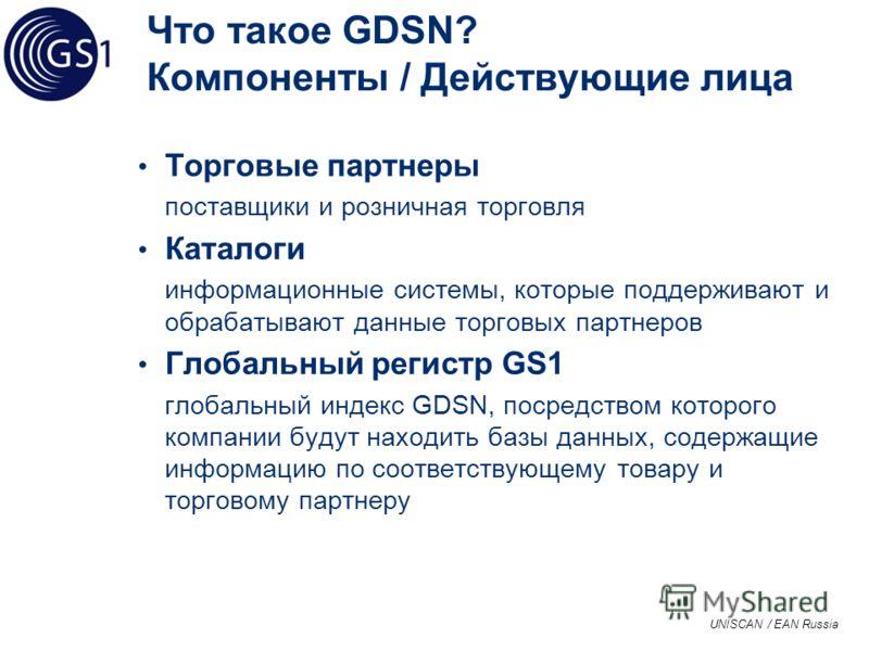 UNISCAN / EAN Russia Что такое GDSN? Компоненты / Действующие лица Торговые партнеры поставщики и розничная торговля Каталоги информационные системы, которые поддерживают и обрабатывают данные торговых партнеров Глобальный регистр GS1 глобальный инде