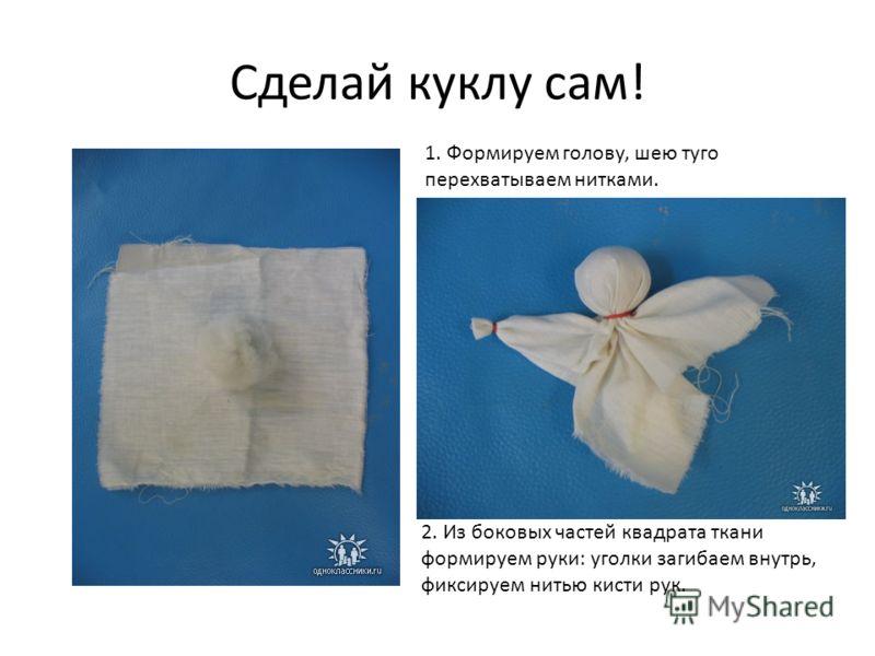 Сделай куклу сам! 1. Формируем голову, шею туго перехватываем нитками. 2. Из боковых частей квадрата ткани формируем руки: уголки загибаем внутрь, фик