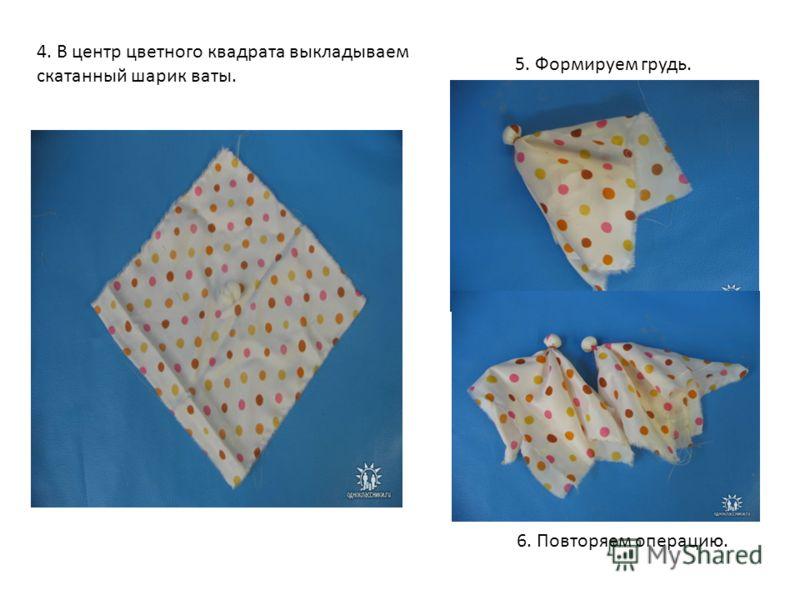 4. В центр цветного квадрата выкладываем скатанный шарик ваты. 5. Формируем грудь. 6. Повторяем операцию.