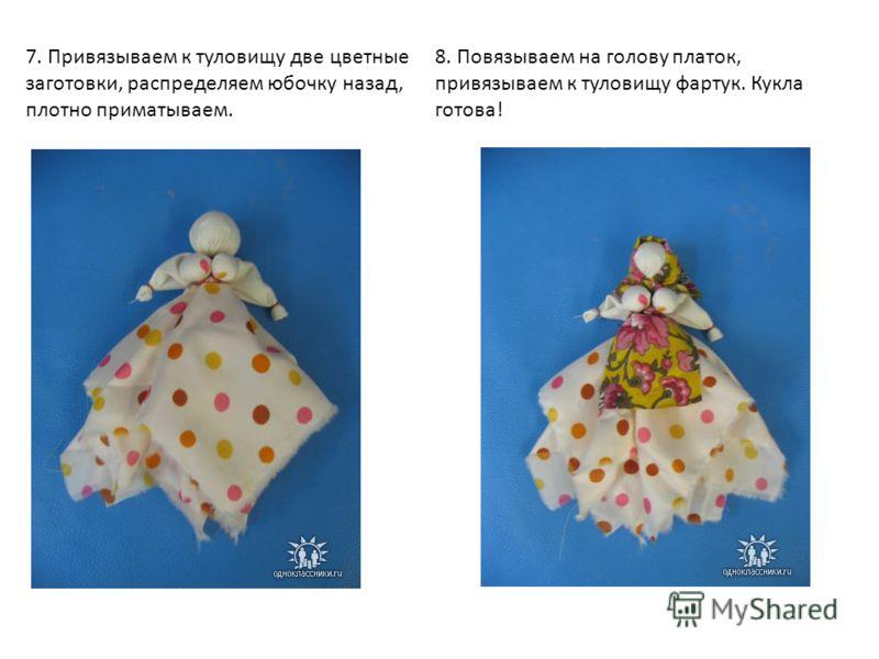 7. Привязываем к туловищу две цветные заготовки, распределяем юбочку назад, плотно приматываем. 8. Повязываем на голову платок, привязываем к туловищу фартук. Кукла готова!