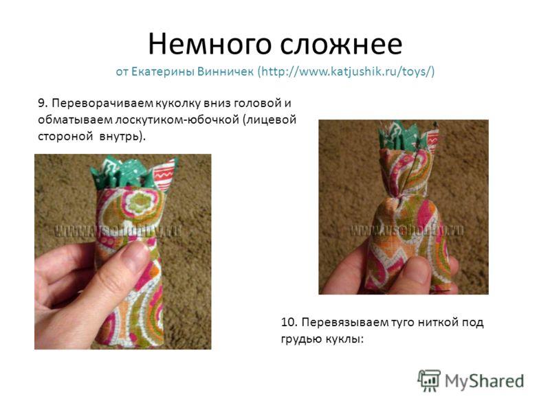 Немного сложнее от Екатерины Винничек (http://www.katjushik.ru/toys/) 9. Переворачиваем куколку вниз головой и обматываем лоскутиком-юбочкой (лицевой
