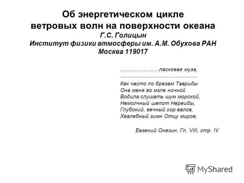Об энергетическом цикле ветровых волн на поверхности океана Г.С. Голицын Институт физики атмосферы им. А.М. Обухова РАН Москва 119017 ………………….ласковая муза, ……………………………………. Как часто по брегам Тавриды Она меня во мгле ночной Водила слушать шум морско