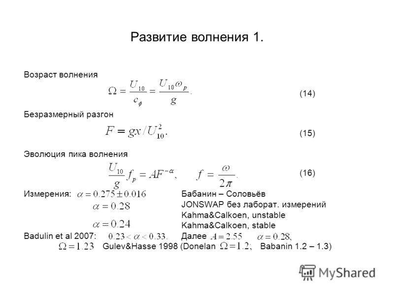 Развитие волнения 1. Возраст волнения (14) Безразмерный разгон (15) Эволюция пика волнения (16) Измерения:Бабанин – Соловьёв JONSWAP без лаборат. измерений Kahma&Calkoen, unstable Kahma&Calkoen, stable Badulin et al 2007:Далее Gulev&Hasse 1998 (Donel