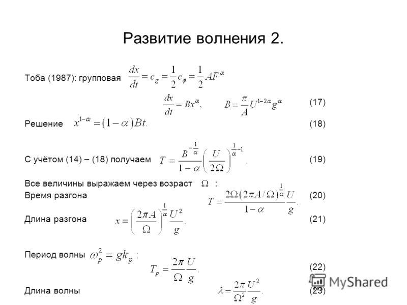 Развитие волнения 2. Тоба (1987): групповая (17) Решение(18) С учётом (14) – (18) получаем(19) Все величины выражаем через возраст : Время разгона(20) Длина разгона(21) Период волны (22) Длина волны(23)