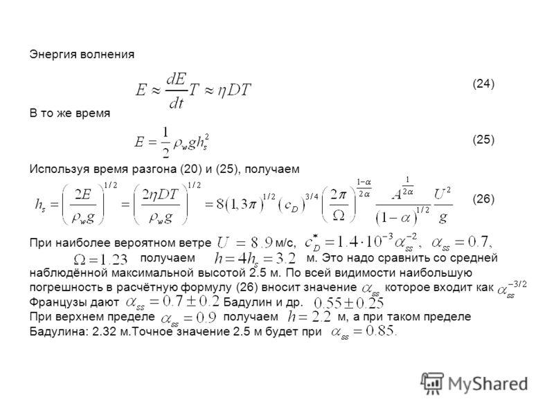 Энергия волнения (24) В то же время (25) Используя время разгона (20) и (25), получаем (26) При наиболее вероятном ветре м/с, получаем м. Это надо сравнить со средней наблюдённой максимальной высотой 2.5 м. По всей видимости наибольшую погрешность в