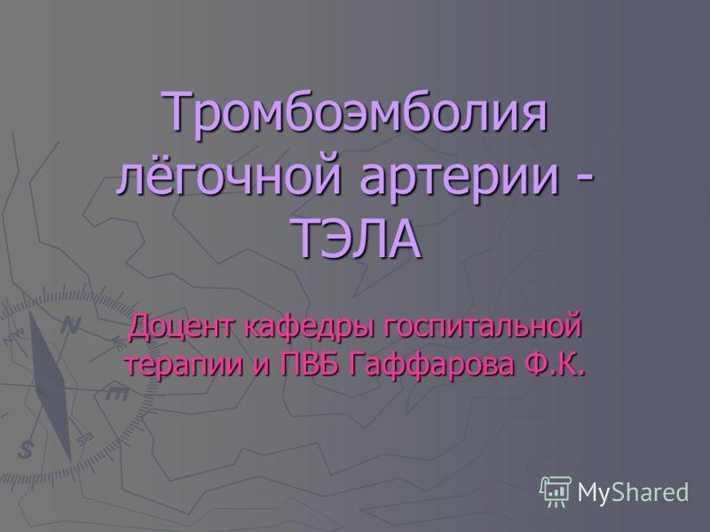 Тромбоэмболия лёгочной артерии - ТЭЛА Доцент кафедры госпитальной терапии и ПВБ Гаффарова Ф.К.